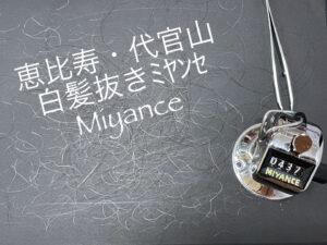 恵比寿白髪抜き50分コース437本。ミヤンセ代官山店